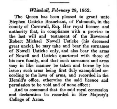 Whitehall, February 28, 1852. The Queen has been pleased to grant unto Stephen Usticke Beauchant, of Falmouth, in the county of Cornwall, Esq. Her royal licence and authority that, in compliance with a proviso in the last will and testament of the Reverend Robert Michael Nowell Usticke (his deceased great uncle), he may take and bear the surnames of Nowell Usticke only, and also bear the arms of Nowell and Usticke quartered with those of his own family, and that such surnames and arms may in like manner be taken and borne by his issue; such arms being first duly exemplified according to the laws of arms, and recorded in the Herald's office, otherwise the said licence and permission to be void and of none effect: And to command that the said royal concession and declaration be recorded in Her Majesty's College of Arms.